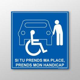 """Panneau signalétique """" Si tu prends ma place, tu prends mon handicap"""""""
